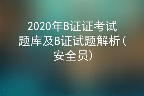 2020年安全员B证证考试题库及B证试题解析(安全员)